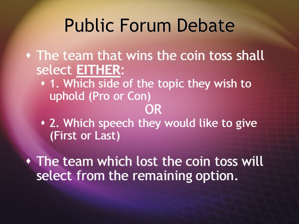 Public Forum Debate  The team that wins the coin toss shall select EITHER:  1. Which side of the topic they wish to uphold (Pro or Con) OR  2. Whic