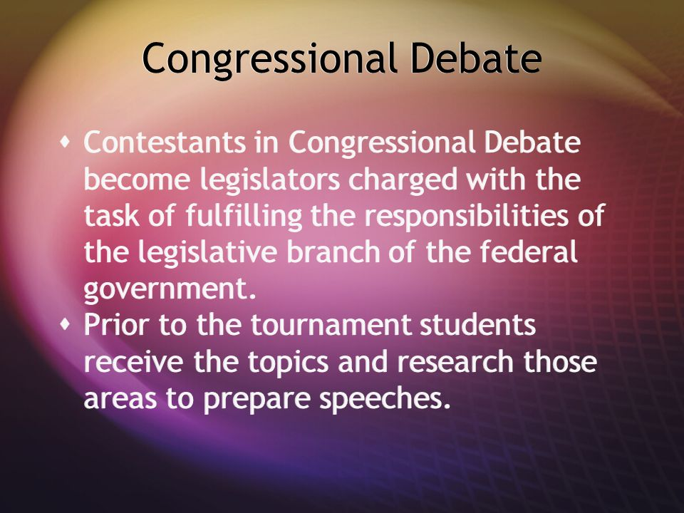 Congressional Debate  Contestants in Congressional Debate become legislators charged with the task of fulfilling the responsibilities of the legislat
