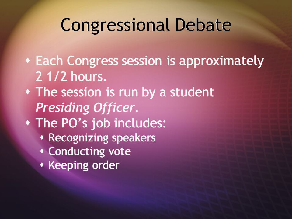 Congressional Debate  Each Congress session is approximately 2 1/2 hours.  The session is run by a student Presiding Officer.  The PO's job include