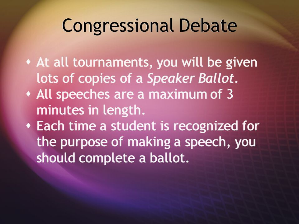 Congressional Debate  At all tournaments, you will be given lots of copies of a Speaker Ballot.  All speeches are a maximum of 3 minutes in length.