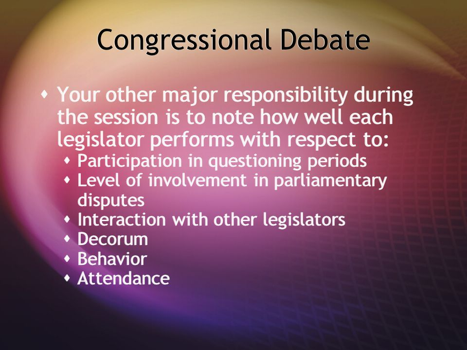 Congressional Debate  Your other major responsibility during the session is to note how well each legislator performs with respect to:  Participatio