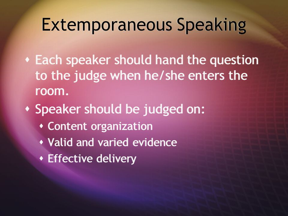 Extemporaneous Speaking  Each speaker should hand the question to the judge when he/she enters the room.  Speaker should be judged on:  Content org