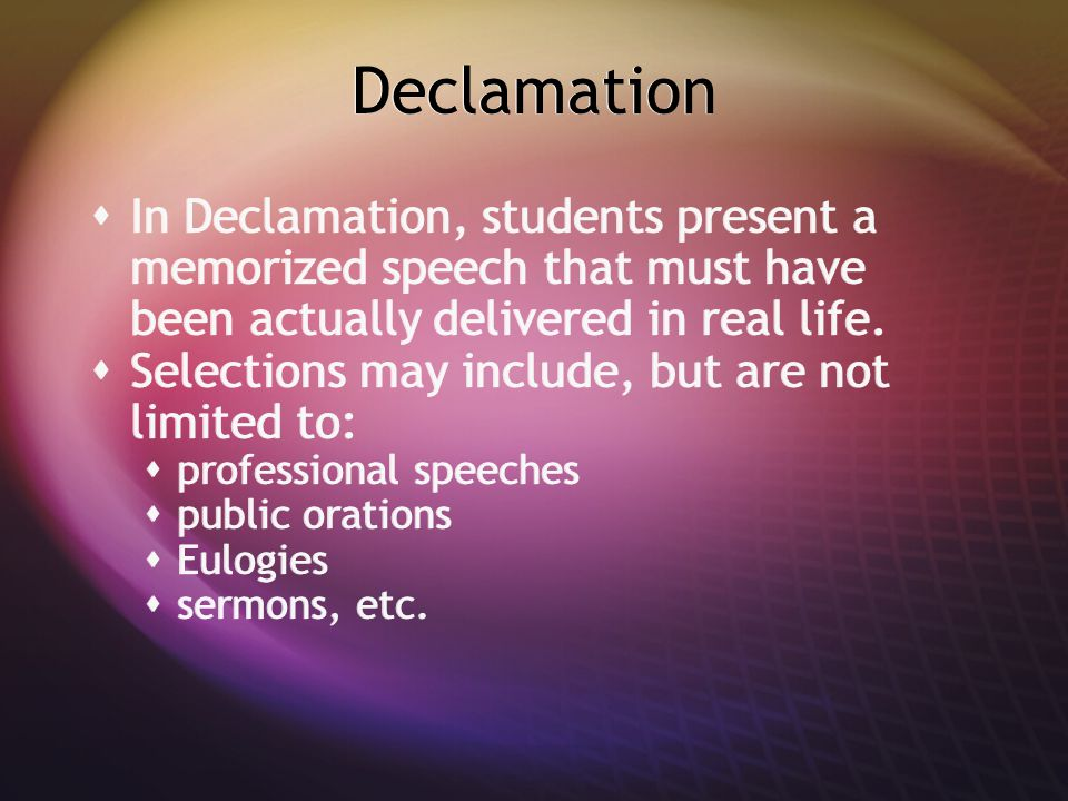Declamation  In Declamation, students present a memorized speech that must have been actually delivered in real life.  Selections may include, but a