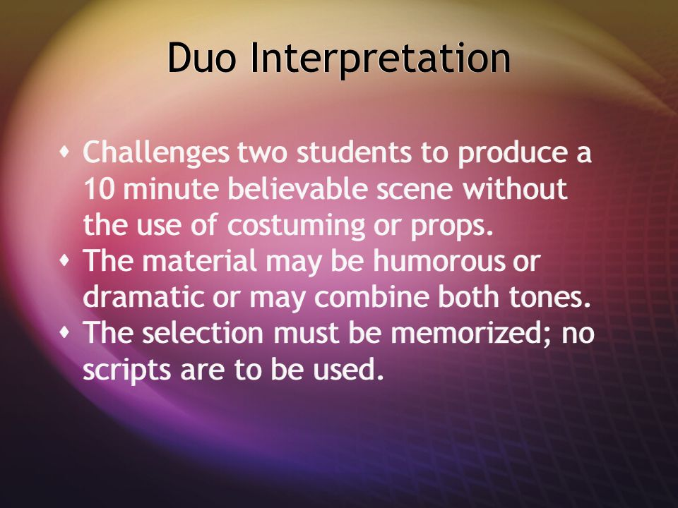 Duo Interpretation  Challenges two students to produce a 10 minute believable scene without the use of costuming or props.  The material may be humo