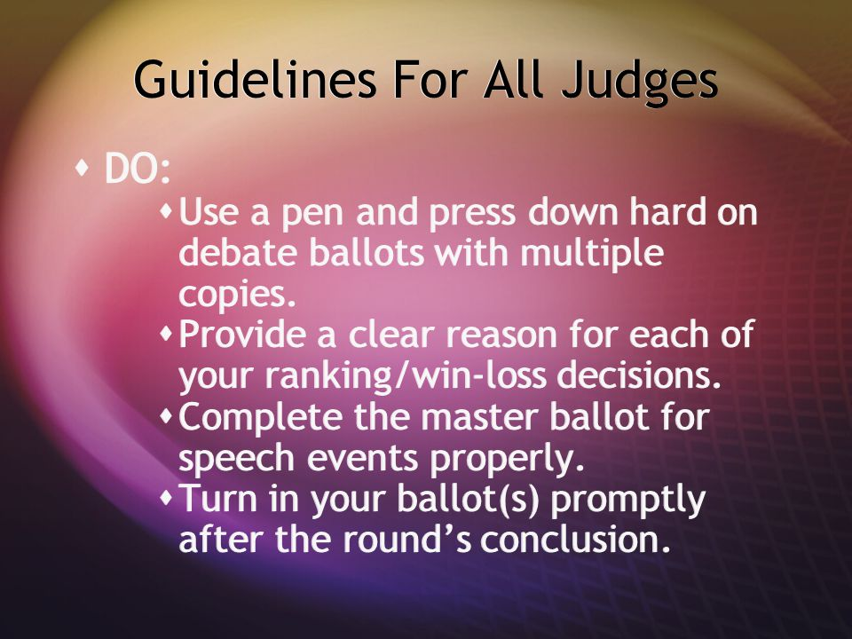 Guidelines For All Judges  DO:  Use a pen and press down hard on debate ballots with multiple copies.  Provide a clear reason for each of your rank