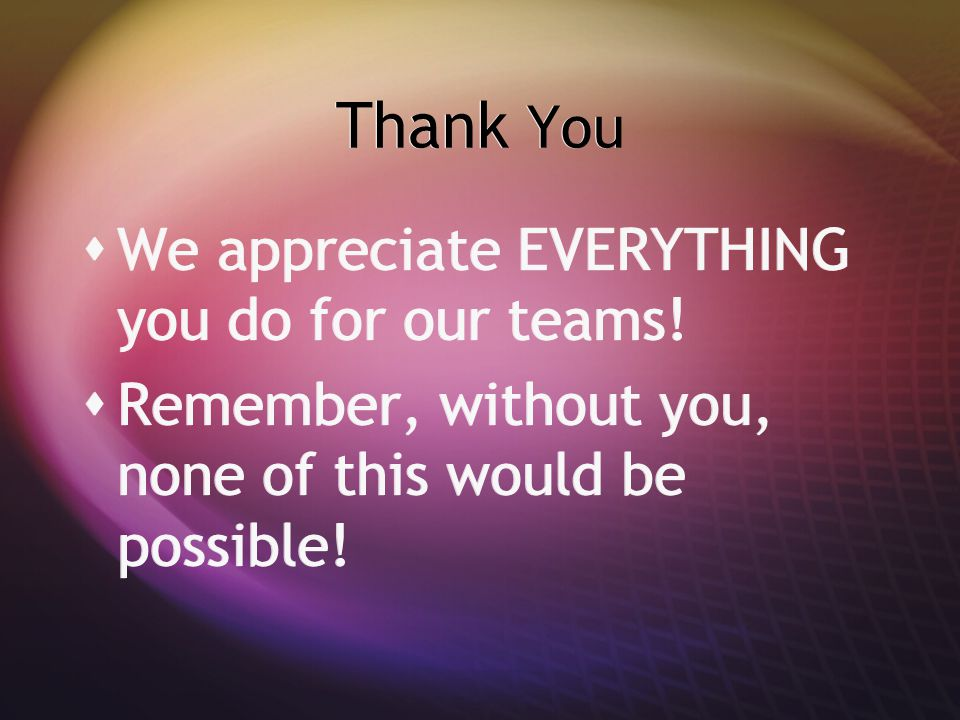 Thank You  We appreciate EVERYTHING you do for our teams!  Remember, without you, none of this would be possible!  We appreciate EVERYTHING you do
