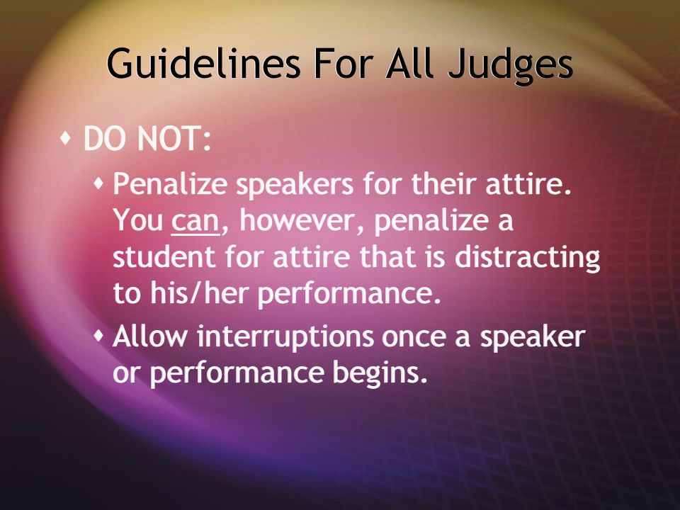 Guidelines For All Judges  DO NOT:  Penalize speakers for their attire. You can, however, penalize a student for attire that is distracting to his/h
