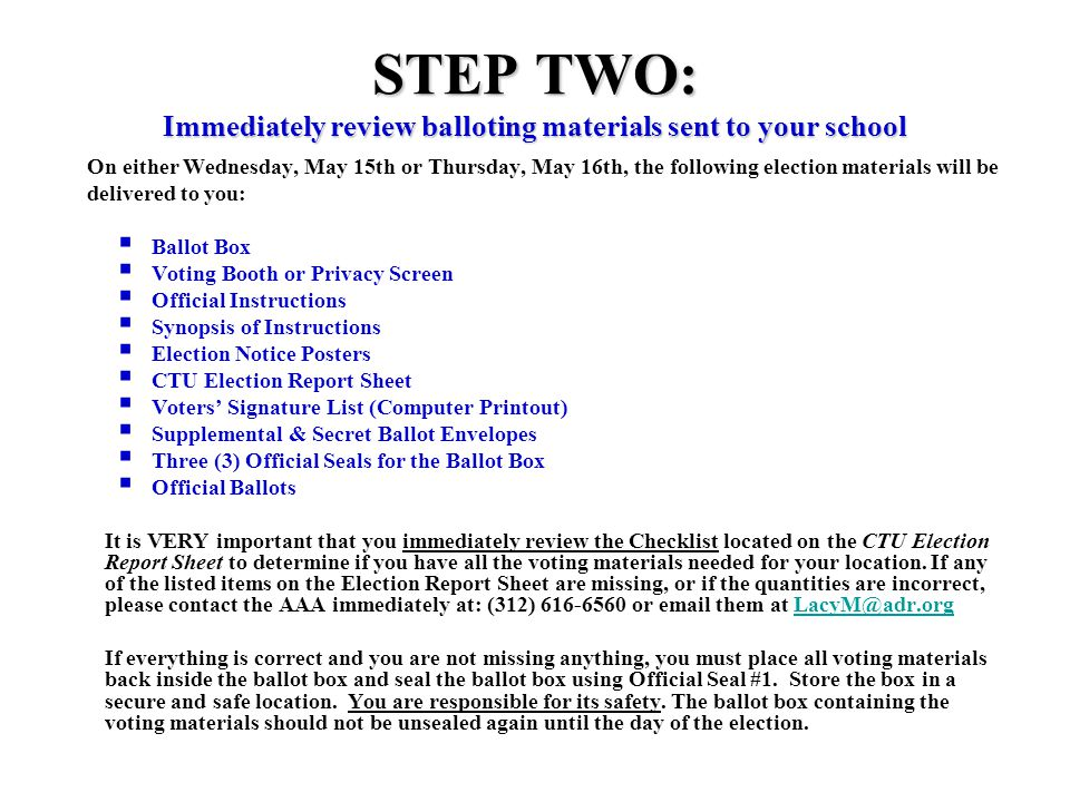 STEP TWO: Immediately review balloting materials sent to your school On either Wednesday, May 15th or Thursday, May 16th, the following election materials will be delivered to you:  Ballot Box  Voting Booth or Privacy Screen  Official Instructions  Synopsis of Instructions  Election Notice Posters  CTU Election Report Sheet  Voters' Signature List (Computer Printout)  Supplemental & Secret Ballot Envelopes  Three (3) Official Seals for the Ballot Box  Official Ballots It is VERY important that you immediately review the Checklist located on the CTU Election Report Sheet to determine if you have all the voting materials needed for your location.