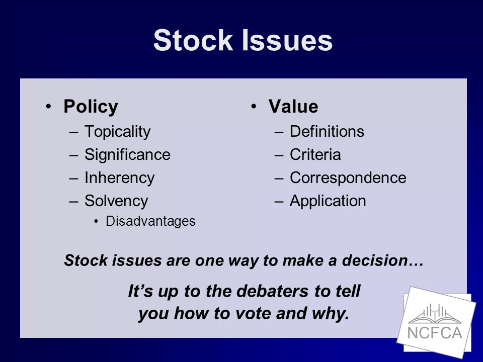 Stock Issues Policy –Topicality –Significance –Inherency –Solvency Disadvantages Value –Definitions –Criteria –Correspondence –Application Stock issues are one way to make a decision… It's up to the debaters to tell you how to vote and why.
