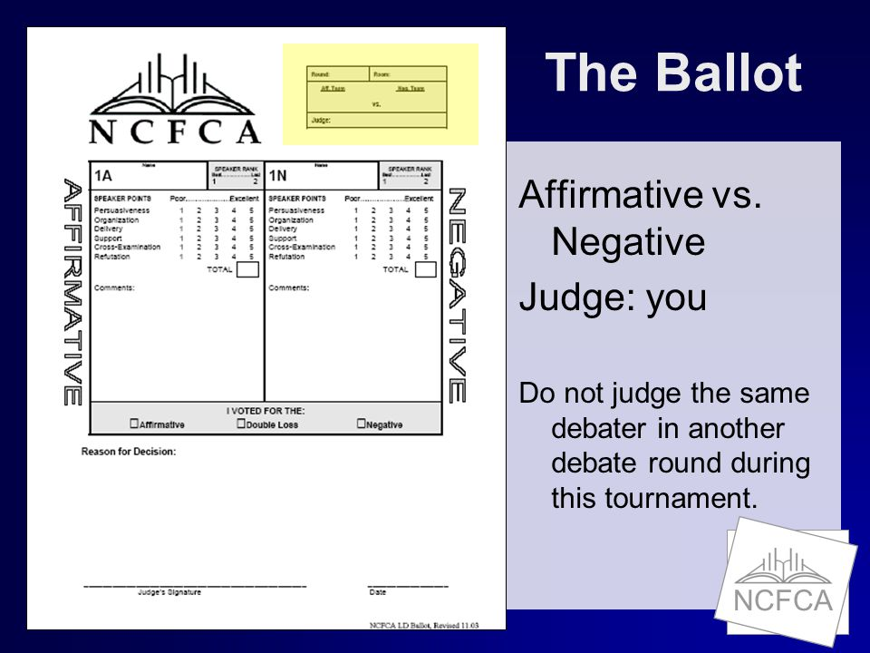 The Ballot Affirmative vs. Negative Judge: you Do not judge the same debater in another debate round during this tournament.