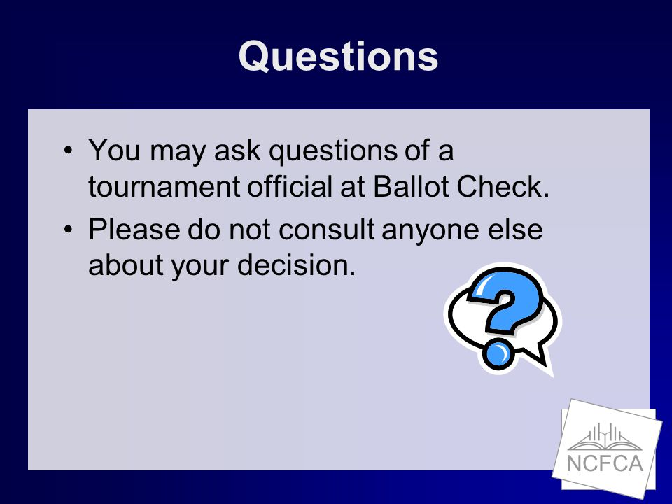 NCFCA Questions You may ask questions of a tournament official at Ballot Check.