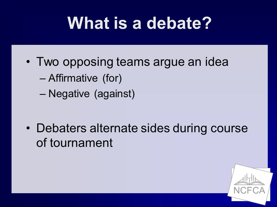 NCFCA What is a debate? Two opposing teams argue an idea –Affirmative (for) –Negative (against) Debaters alternate sides during course of tournament