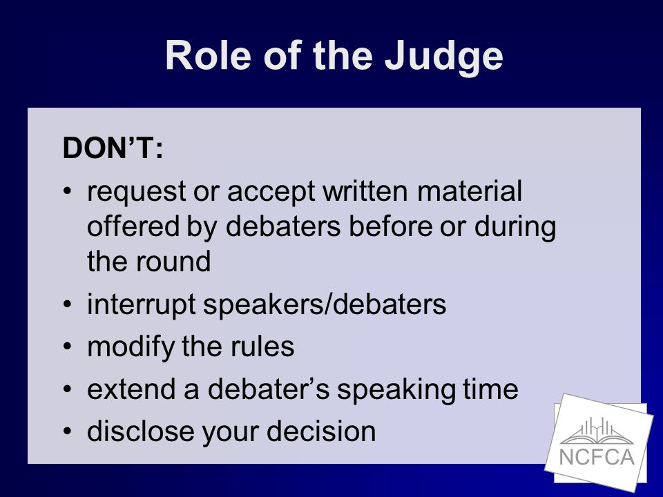 NCFCA Role of the Judge DON'T: request or accept written material offered by debaters before or during the round interrupt speakers/debaters modify the rules extend a debater's speaking time disclose your decision