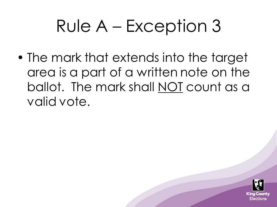 Rule A – Exception 3 The mark that extends into the target area is a part of a written note on the ballot. The mark shall NOT count as a valid vote.