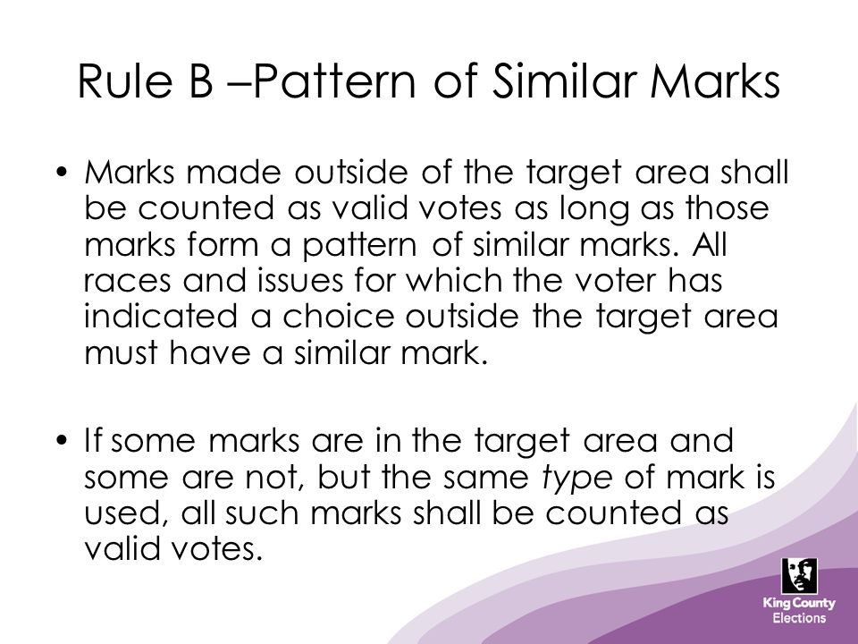 Rule B –Pattern of Similar Marks Marks made outside of the target area shall be counted as valid votes as long as those marks form a pattern of simila