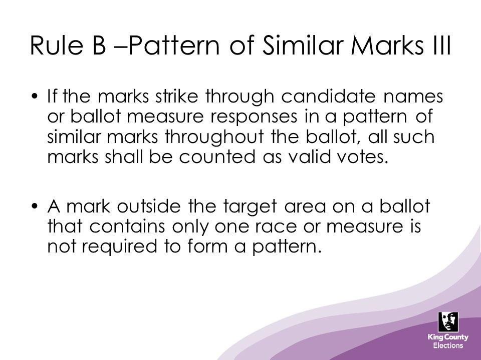 Rule B –Pattern of Similar Marks III If the marks strike through candidate names or ballot measure responses in a pattern of similar marks throughout