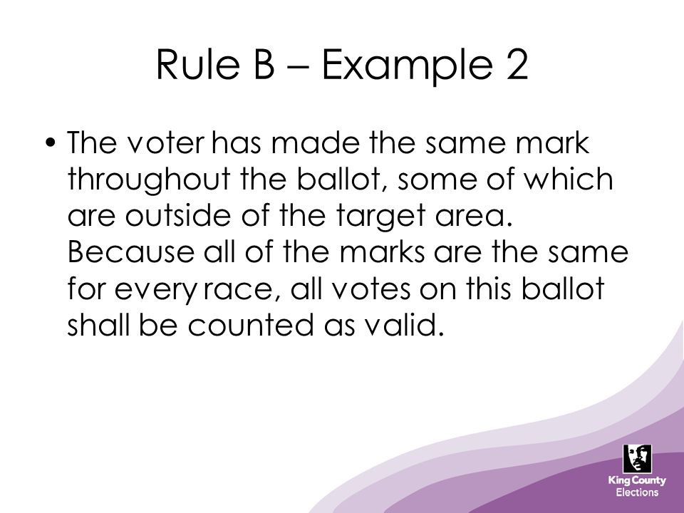Rule B – Example 2 The voter has made the same mark throughout the ballot, some of which are outside of the target area. Because all of the marks are