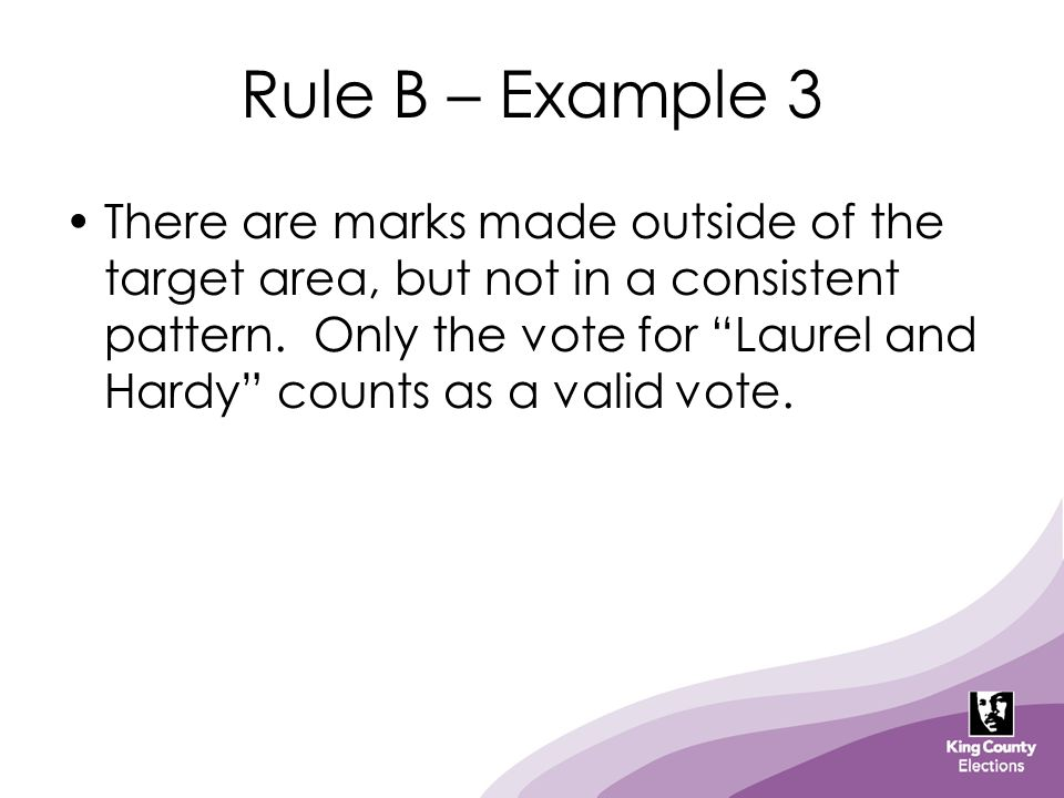 "Rule B – Example 3 There are marks made outside of the target area, but not in a consistent pattern. Only the vote for ""Laurel and Hardy"" counts as a"