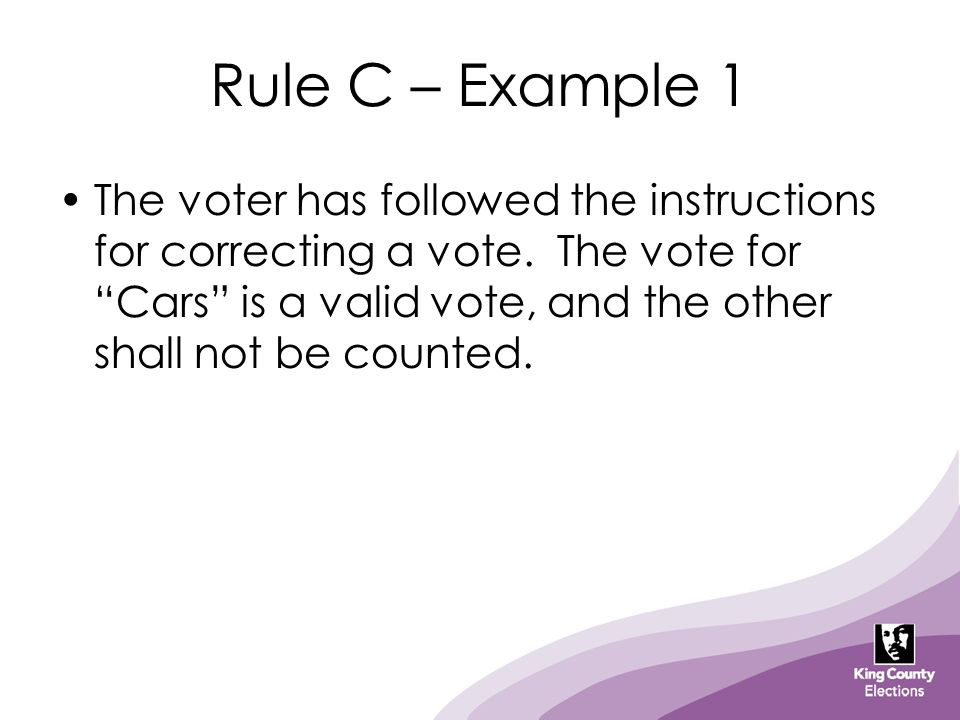 "Rule C – Example 1 The voter has followed the instructions for correcting a vote. The vote for ""Cars"" is a valid vote, and the other shall not be coun"