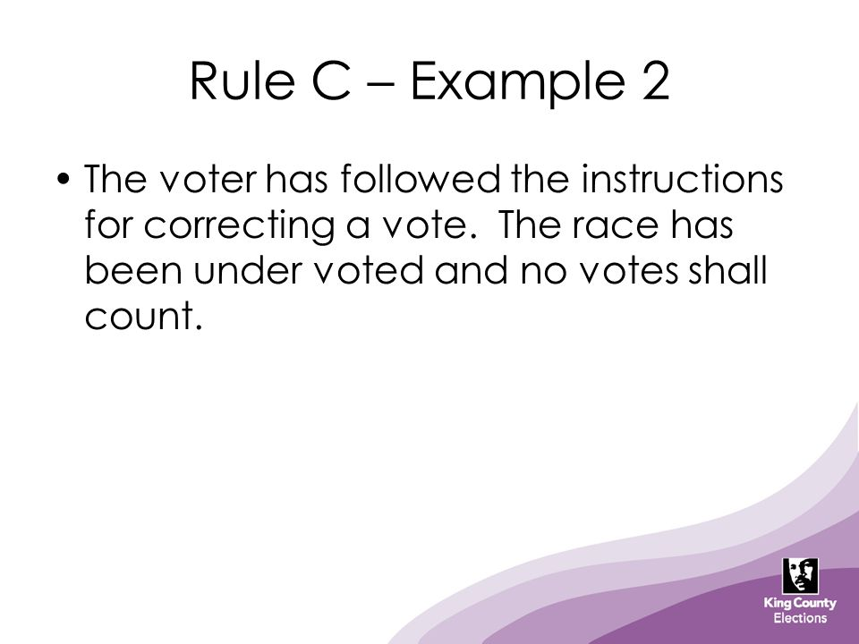 Rule C – Example 2 The voter has followed the instructions for correcting a vote. The race has been under voted and no votes shall count.