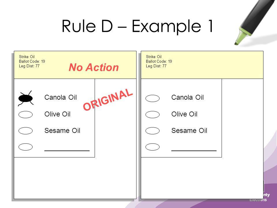 Rule D – Example 1 Canola Oil Olive Oil Sesame Oil ____________ ORIGINAL Strike Oil Ballot Code: 19 Leg Dist: 77 Canola Oil Olive Oil Sesame Oil ____________ Strike Oil Ballot Code: 19 Leg Dist: 77 No Action