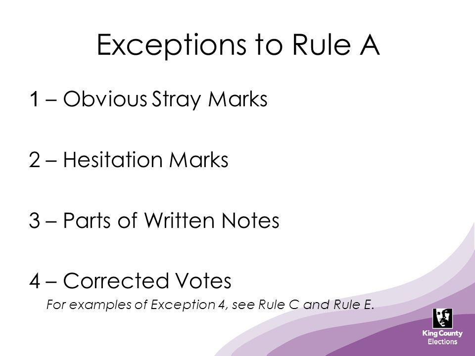 Exceptions to Rule A 1 – Obvious Stray Marks 2 – Hesitation Marks 3 – Parts of Written Notes 4 – Corrected Votes For examples of Exception 4, see Rule
