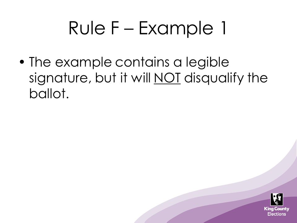 Rule F – Example 1 The example contains a legible signature, but it will NOT disqualify the ballot.