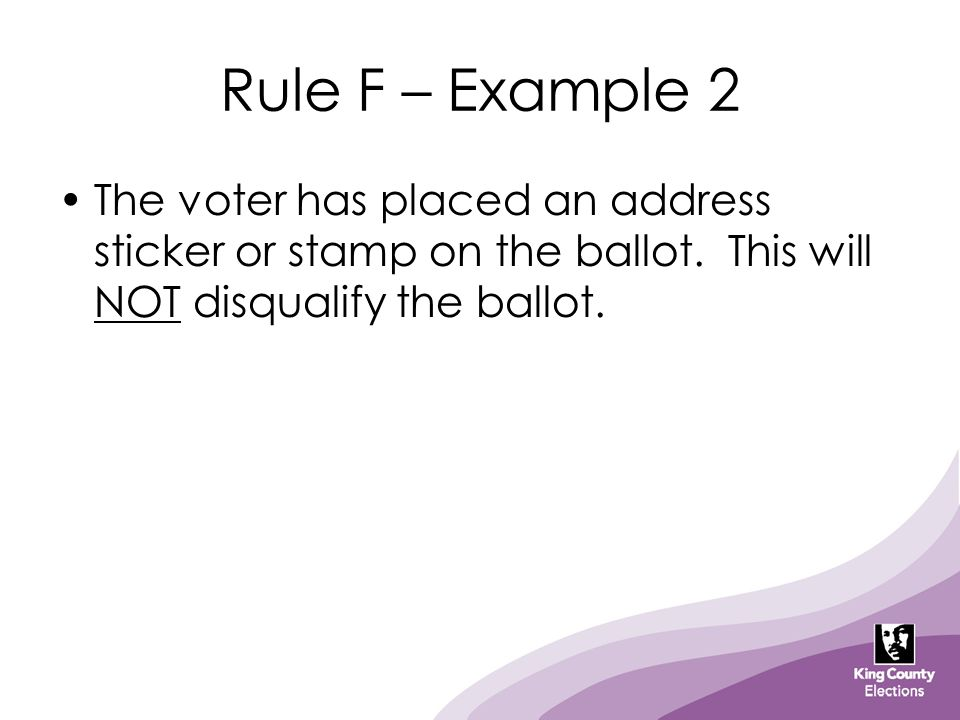 Rule F – Example 2 The voter has placed an address sticker or stamp on the ballot. This will NOT disqualify the ballot.
