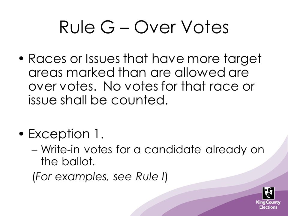 Rule G – Over Votes Races or Issues that have more target areas marked than are allowed are over votes. No votes for that race or issue shall be count