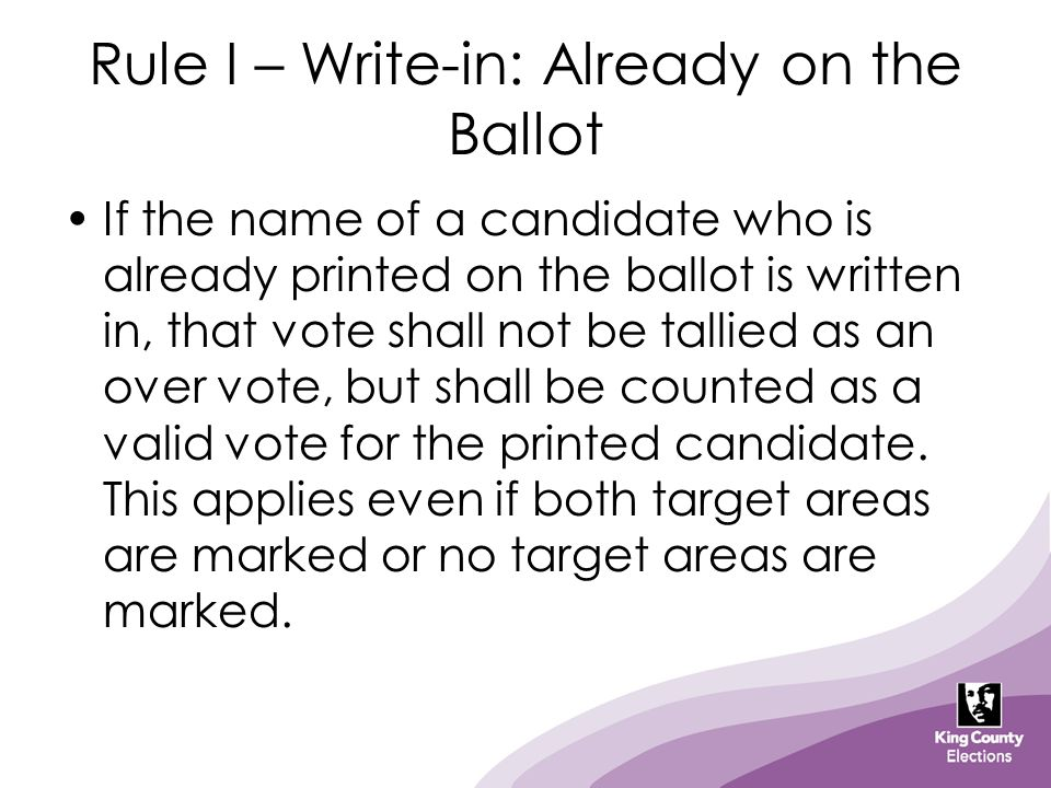 Rule I – Write-in: Already on the Ballot If the name of a candidate who is already printed on the ballot is written in, that vote shall not be tallied
