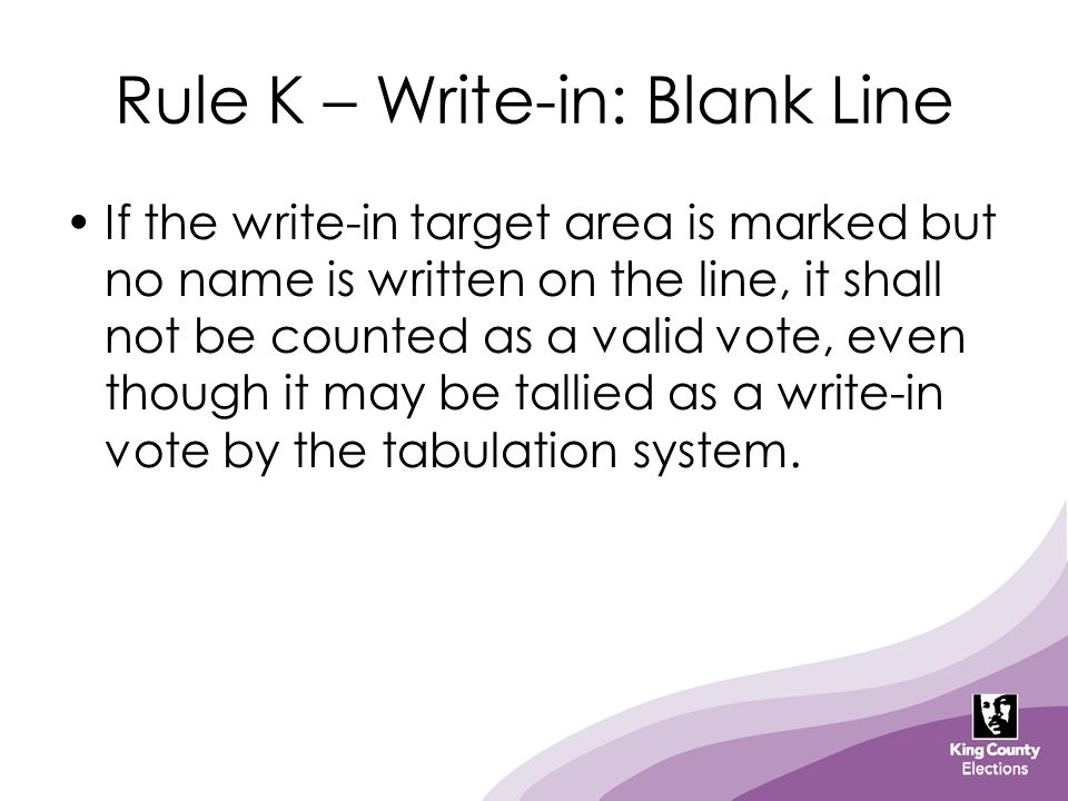 Rule K – Write-in: Blank Line If the write-in target area is marked but no name is written on the line, it shall not be counted as a valid vote, even though it may be tallied as a write-in vote by the tabulation system.