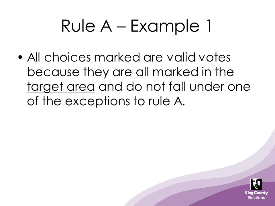 Rule A – Example 1 All choices marked are valid votes because they are all marked in the target area and do not fall under one of the exceptions to ru