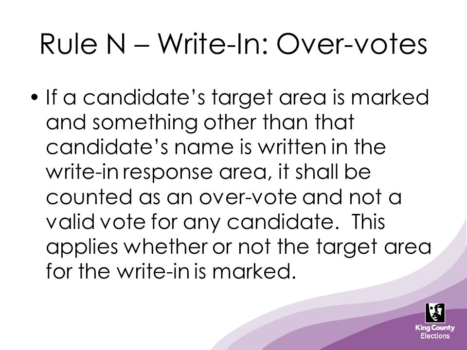 Rule N – Write-In: Over-votes If a candidate's target area is marked and something other than that candidate's name is written in the write-in respons