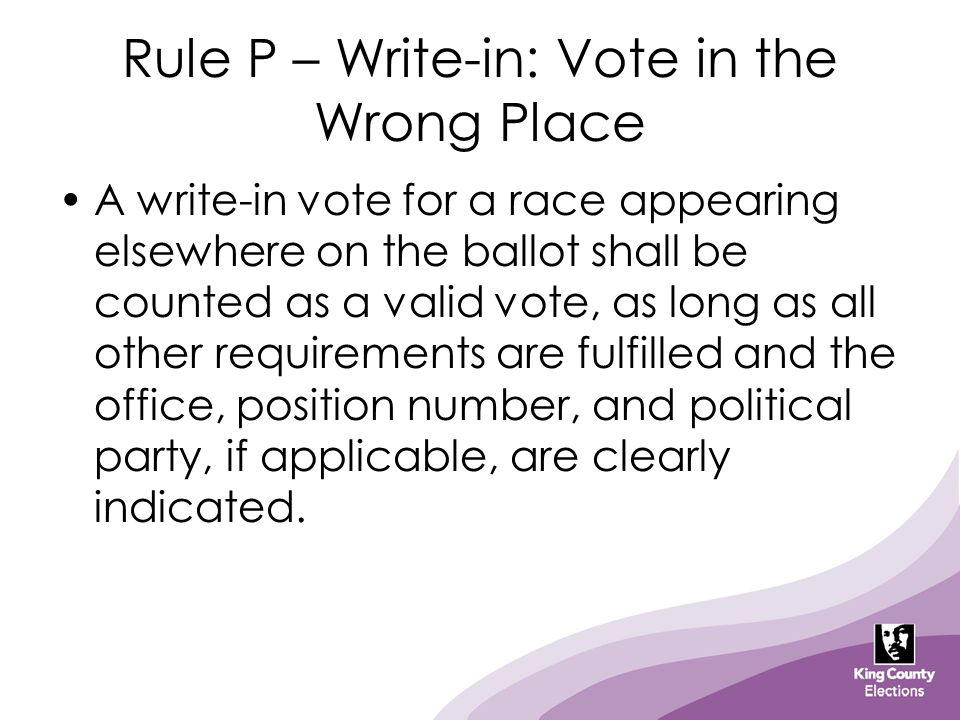 Rule P – Write-in: Vote in the Wrong Place A write-in vote for a race appearing elsewhere on the ballot shall be counted as a valid vote, as long as a