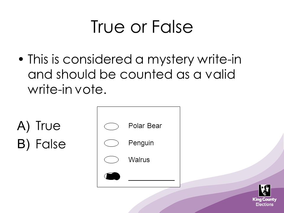 True or False This is considered a mystery write-in and should be counted as a valid write-in vote. A) B) True False Polar Bear Penguin Walrus _______