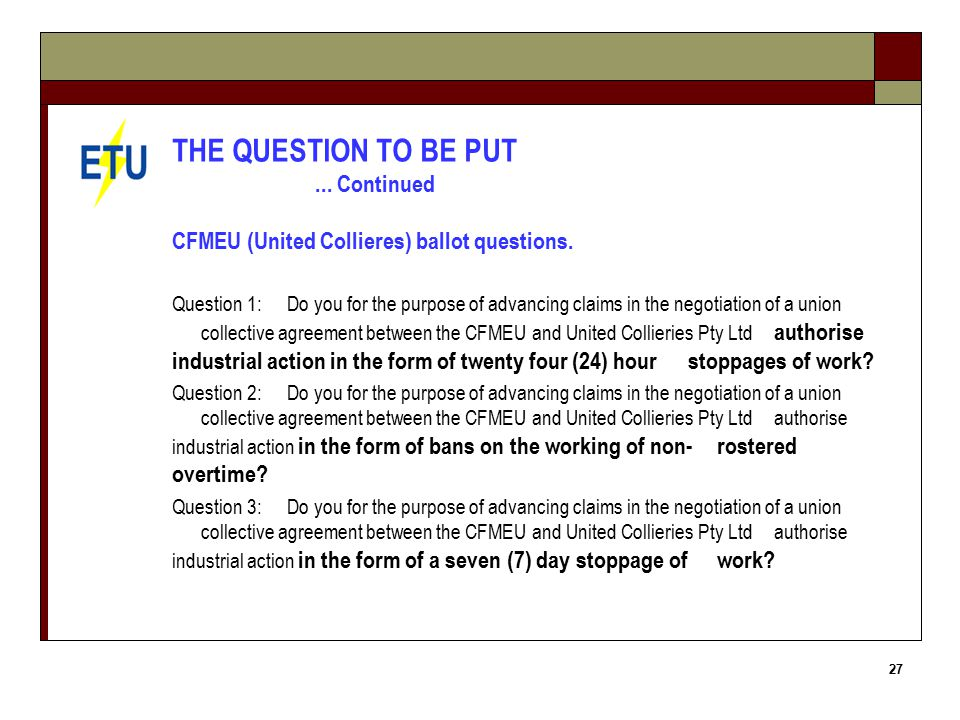 27 THE QUESTION TO BE PUT... Continued CFMEU (United Collieres) ballot questions.