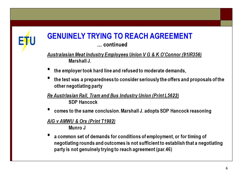 6 GENUINELY TRYING TO REACH AGREEMENT … continued Australasian Meat Industry Employees Union V G & K O'Connor (91IR356) Marshall J.