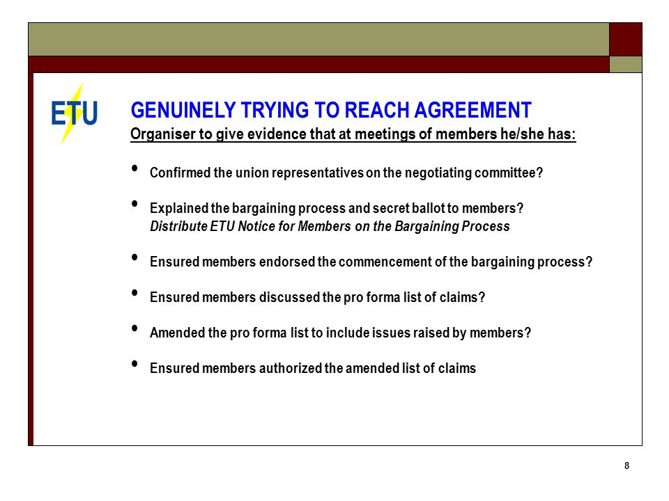 9 GENUINELY TRYING TO REACH AGREEMENT The Organiser has: Confirmed amended log of claims does not include prohibited content SENT THE FIRST LETTER TO THE EMPLOYER: Initiation of Bargaining Period and employer to identify issues RECEIVED A RESPONSE FROM THE EMPLOYER TO YOUR LETTER SENT THE SECOND LETTER TO THE EMPLOYER ARRANGED AND CONDUCTED AT LEAST 2 MEETINGS WITH EMPLOYER STARTED TO PREPARE A LIST OF UNION MEMBERS TO VOTE