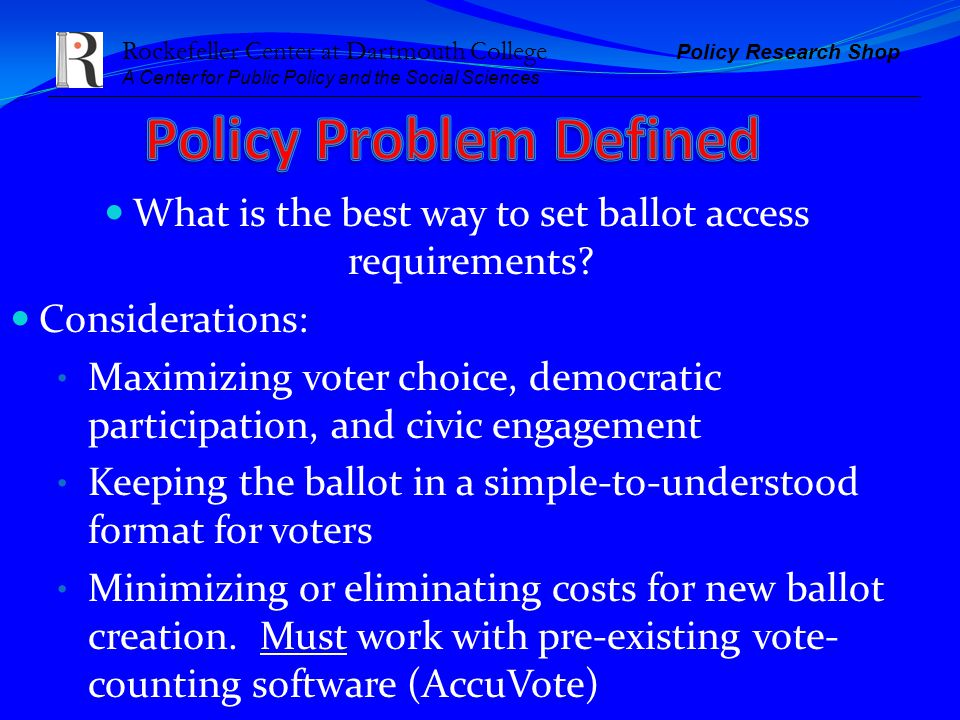 Rockefeller Center at Dartmouth College Policy Research Shop A Center for Public Policy and the Social Sciences What is the best way to set ballot access requirements.