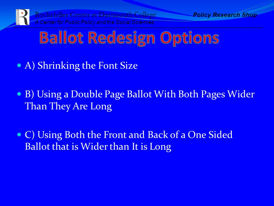 Rockefeller Center at Dartmouth College Policy Research Shop A Center for Public Policy and the Social Sciences A) Shrinking the Font Size B) Using a Double Page Ballot With Both Pages Wider Than They Are Long C) Using Both the Front and Back of a One Sided Ballot that is Wider than It is Long