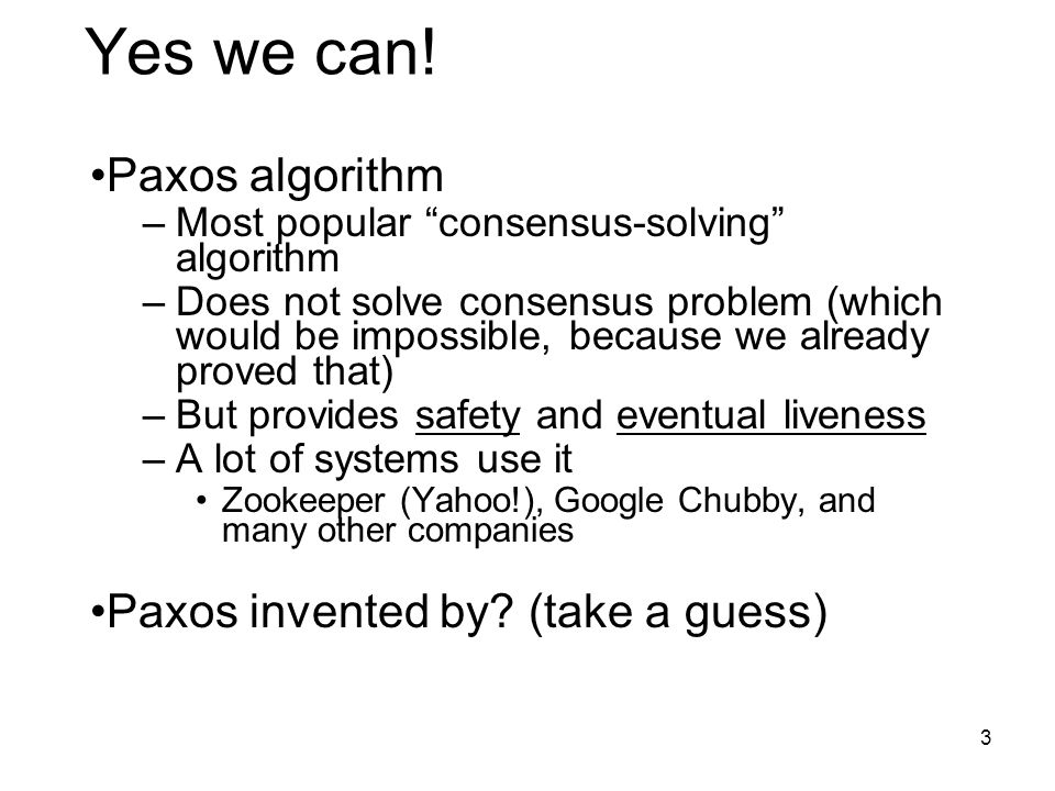 "Yes we can! Paxos algorithm –Most popular ""consensus-solving"" algorithm –Does not solve consensus problem (which would be impossible, because we alrea"