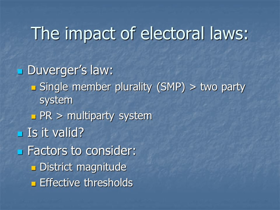 The impact of electoral laws: Duverger's law: Duverger's law: Single member plurality (SMP) > two party system Single member plurality (SMP) > two party system PR > multiparty system PR > multiparty system Is it valid.