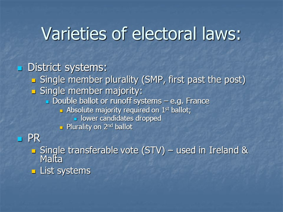 Varieties of electoral laws: District systems: District systems: Single member plurality (SMP, first past the post) Single member plurality (SMP, first past the post) Single member majority: Single member majority: Double ballot or runoff systems – e.g.