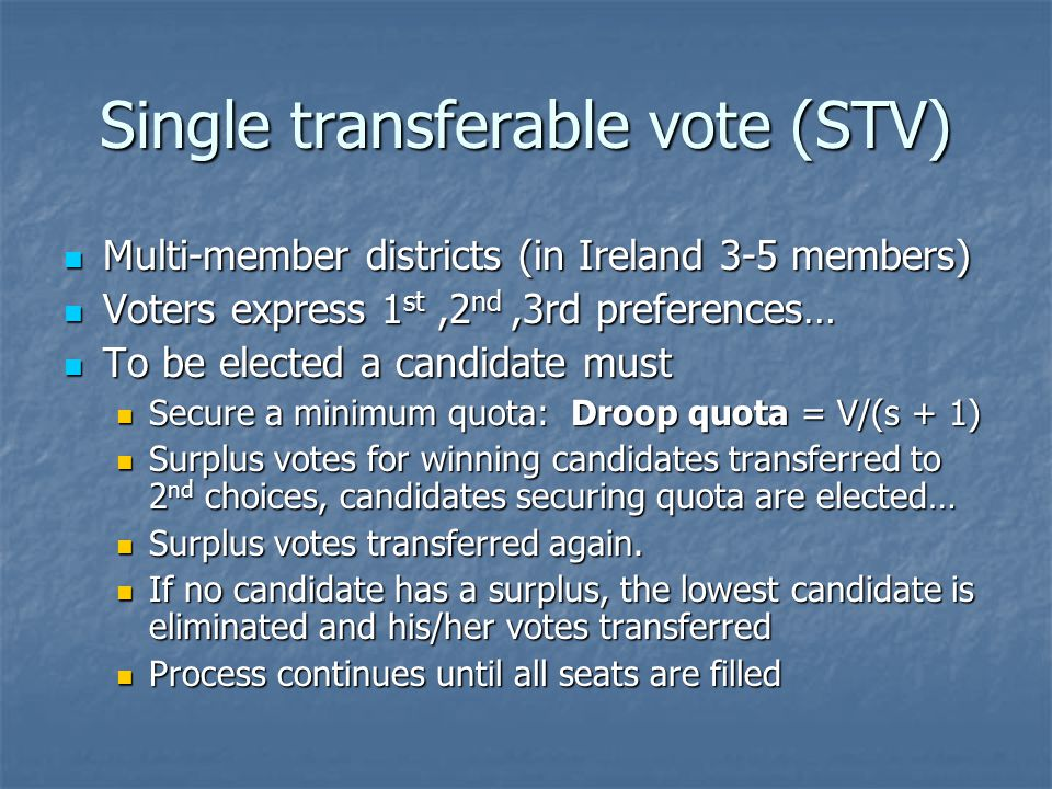 Single transferable vote (STV) Multi-member districts (in Ireland 3-5 members) Multi-member districts (in Ireland 3-5 members) Voters express 1 st,2 nd,3rd preferences… Voters express 1 st,2 nd,3rd preferences… To be elected a candidate must To be elected a candidate must Secure a minimum quota: Droop quota = V/(s + 1) Secure a minimum quota: Droop quota = V/(s + 1) Surplus votes for winning candidates transferred to 2 nd choices, candidates securing quota are elected… Surplus votes for winning candidates transferred to 2 nd choices, candidates securing quota are elected… Surplus votes transferred again.