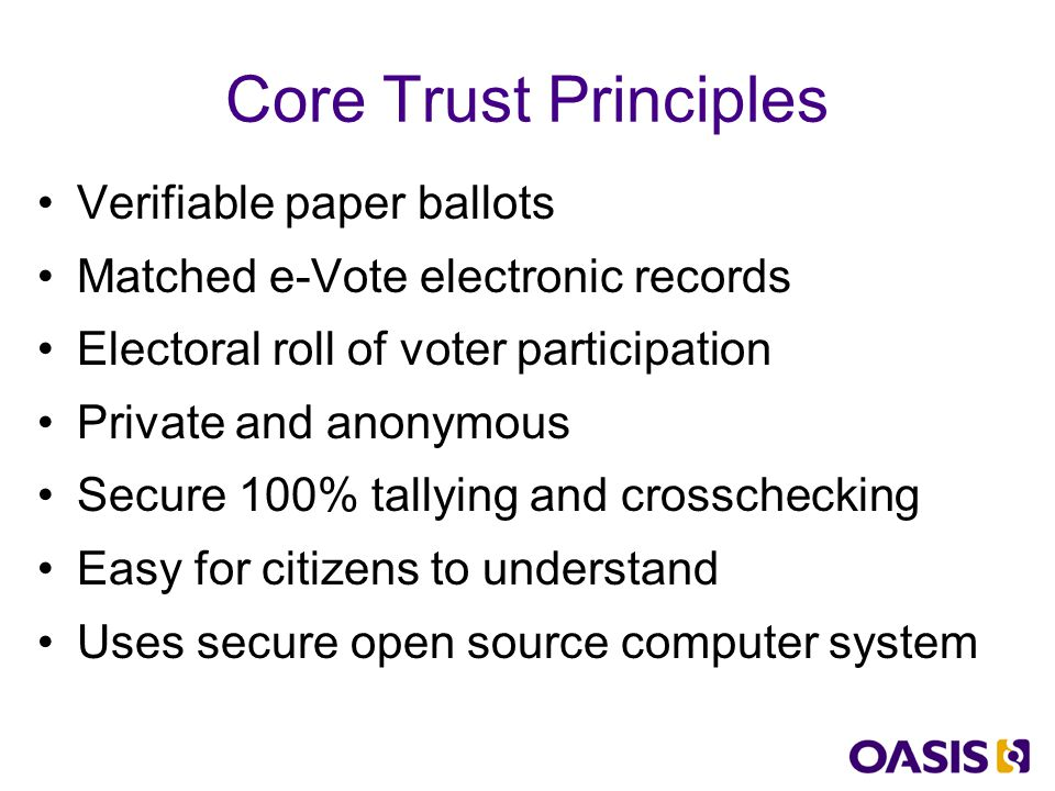 Summary – What EML supports Allows implementation of trusted logic process combining paper and digital ballots Details of the core elements and their interactions, safeguards and cornerstones Mechanisms and separations to secure process and provide audit crosschecks XML required to run all the exchanges Open international public specifications