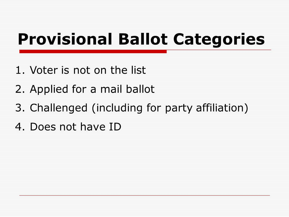 Provisional Ballot Categories 1.Voter is not on the list 2.Applied for a mail ballot 3.Challenged (including for party affiliation) 4.Does not have ID