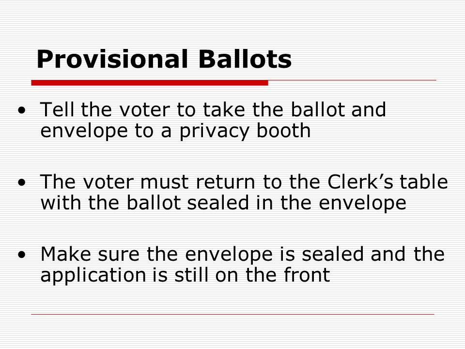 Provisional Ballots Tell the voter to take the ballot and envelope to a privacy booth The voter must return to the Clerk's table with the ballot sealed in the envelope Make sure the envelope is sealed and the application is still on the front