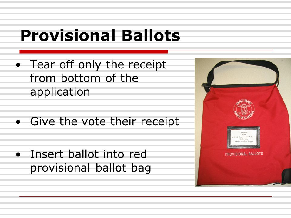 Provisional Ballots Tear off only the receipt from bottom of the application Give the vote their receipt Insert ballot into red provisional ballot bag