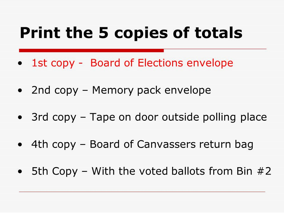 Print the 5 copies of totals 1st copy - Board of Elections envelope 2nd copy – Memory pack envelope 3rd copy – Tape on door outside polling place 4th copy – Board of Canvassers return bag 5th Copy – With the voted ballots from Bin #2