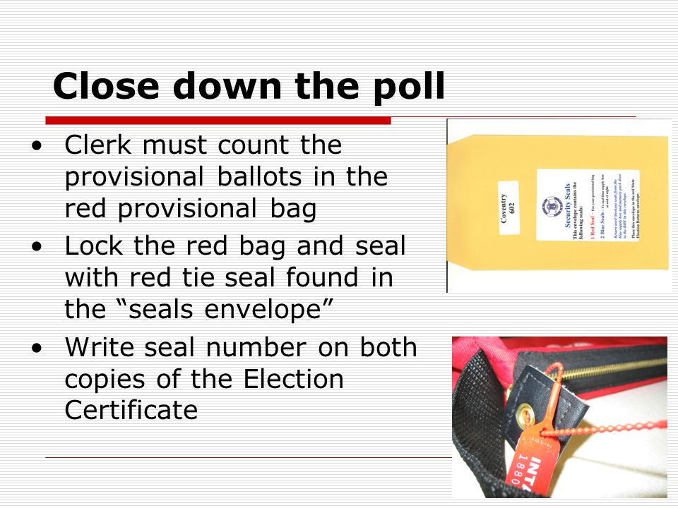 Close down the poll Clerk must count the provisional ballots in the red provisional bag Lock the red bag and seal with red tie seal found in the seals envelope Write seal number on both copies of the Election Certificate